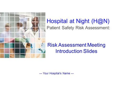 Risk Assessment Meeting Introduction Slides --- Your Hospital's Name --- Hospital at Night Patient Safety Risk Assessment: