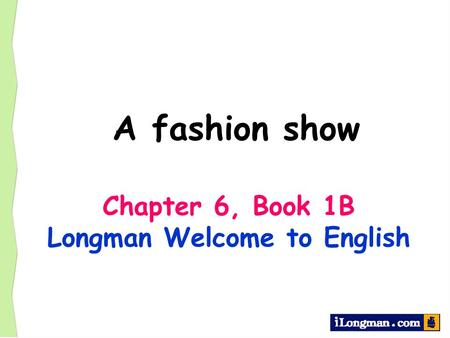 A fashion show Chapter 6, Book 1B Longman Welcome to English.