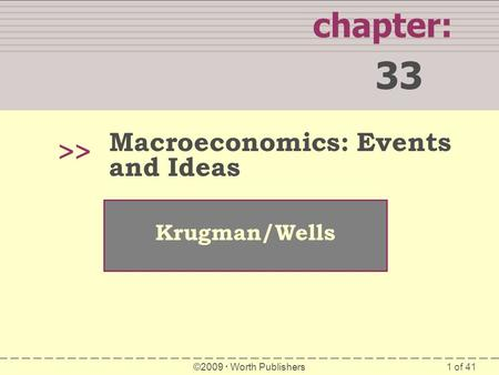1 of 41 chapter: 33 >> Krugman/Wells ©2009  Worth Publishers Macroeconomics: Events and Ideas.