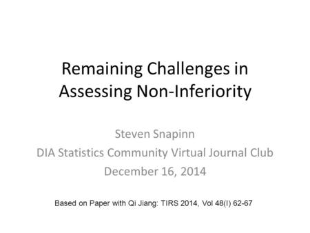 Remaining Challenges in Assessing Non-Inferiority Steven Snapinn DIA Statistics Community Virtual Journal Club December 16, 2014 Based on Paper with Qi.