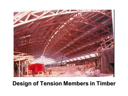 Design of Tension Members in Timber. Tension member T r =  A n f t (K D K H K St K T ) K Zt where  = 0.9 A n = net area f t = tension strength K D =