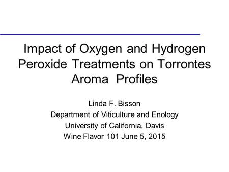Impact of Oxygen and Hydrogen Peroxide Treatments on Torrontes Aroma Profiles Linda F. Bisson Department of Viticulture and Enology University of California,