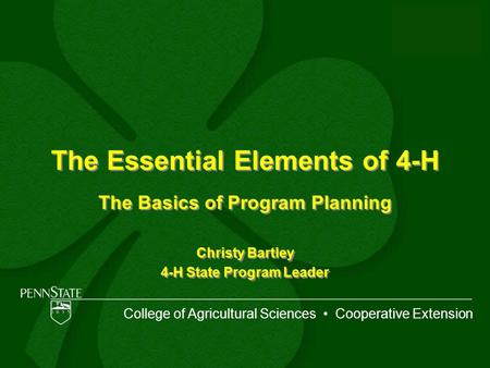 The Essential Elements of 4-H The Basics of Program Planning Christy Bartley 4-H State Program Leader The Basics of Program Planning Christy Bartley 4-H.