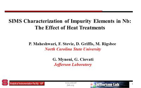 1 SIMS Characterization of Impurity Elements in Nb: The Effect of Heat Treatments ncsu.edu/aif jlab.org 1 P. Maheshwari, F. Stevie, D. Griffis, M. Rigsbee.