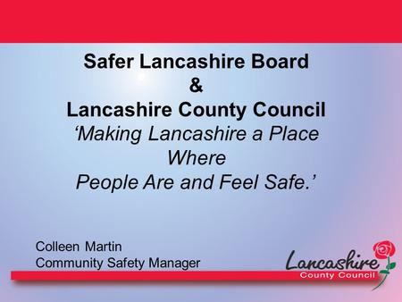 Safer Lancashire Board & Lancashire County Council 'Making Lancashire a Place Where People Are and Feel Safe.' Colleen Martin Community Safety Manager.