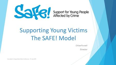 Supporting Young Victims The SAFE! Model Chloe Purcell Director Innovation in Supporting Victims Conference - 15 July 2015.