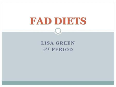 "LISA GREEN 1 ST PERIOD FAD DIETS. What is it? Fad dieting is a popular trend, but it is not a healthy way to lose weight. What is a fad diet? ""A fad diet."