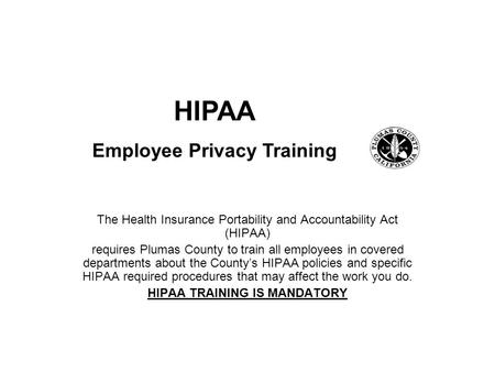 The Health Insurance Portability and Accountability Act (HIPAA) requires Plumas County to train all employees in covered departments about the County's.
