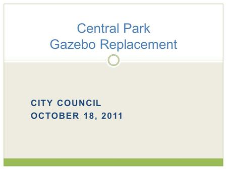 CITY COUNCIL OCTOBER 18, 2011 Central Park Gazebo Replacement.