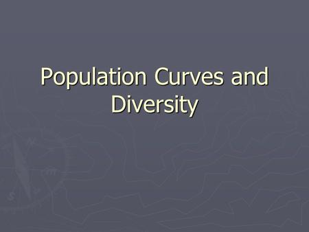Population Curves and Diversity. 3 Phases of Population ► Growth ► Stability ► Decline.