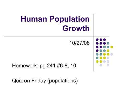 Human Population Growth 10/27/08 Homework: pg 241 #6-8, 10 Quiz on Friday (populations)