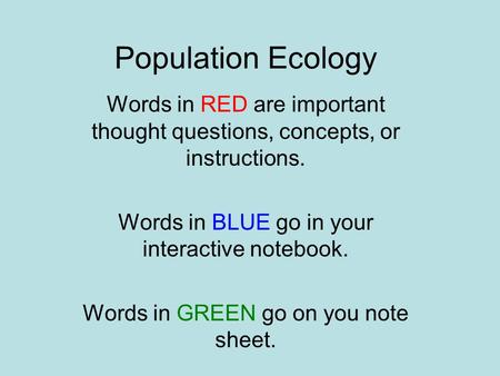 Population Ecology Words in RED are important thought questions, concepts, or instructions. Words in BLUE go in your interactive notebook. Words in GREEN.