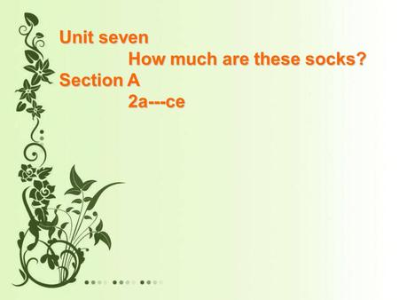 Unit seven How much are these socks? How much are these socks? Section A 2a---ce 2a---ce.