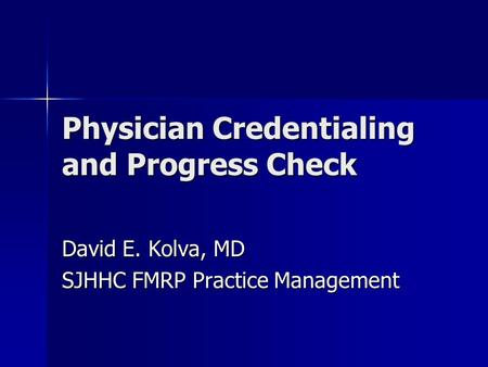 Physician Credentialing and Progress Check David E. Kolva, MD SJHHC FMRP Practice Management.