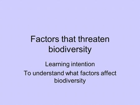 Factors that threaten biodiversity Learning intention To understand what factors affect biodiversity.