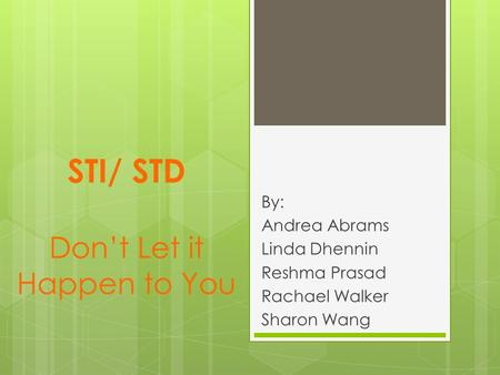 STI/ STD Don't Let it Happen to You By: Andrea Abrams Linda Dhennin Reshma Prasad Rachael Walker Sharon Wang.