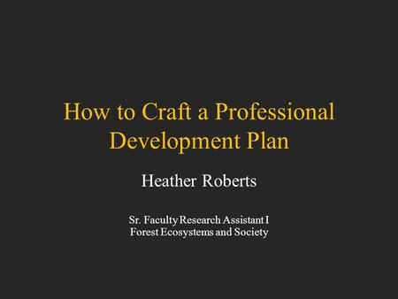 How to Craft a Professional Development Plan Heather Roberts Sr. Faculty Research Assistant I Forest Ecosystems and Society.
