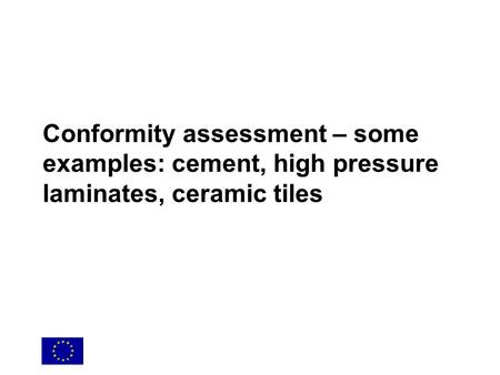 Conformity assessment – some examples: cement, high pressure laminates, ceramic tiles.