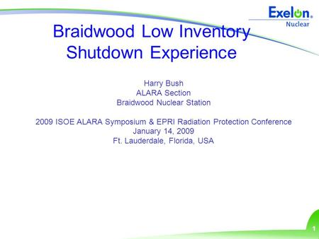 1 Braidwood Low Inventory Shutdown Experience Harry Bush ALARA Section Braidwood Nuclear Station 2009 ISOE ALARA Symposium & EPRI Radiation Protection.