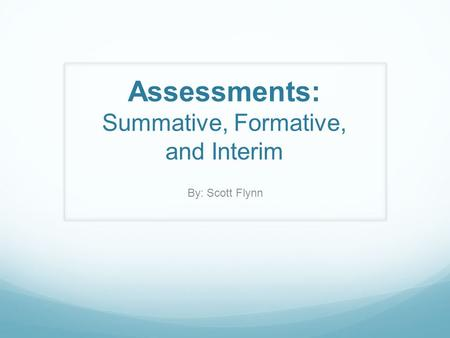 Assessments: Summative, Formative, and Interim By: Scott Flynn.