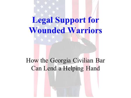 Legal Support for Wounded Warriors How the Georgia Civilian Bar Can Lend a Helping Hand.