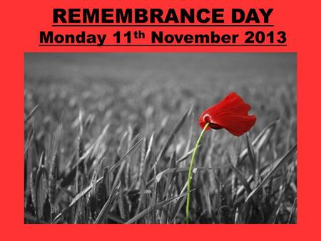 REMEMBRANCE DAY Monday 11 th November 2013. What are we remembering on Remembrance Day?
