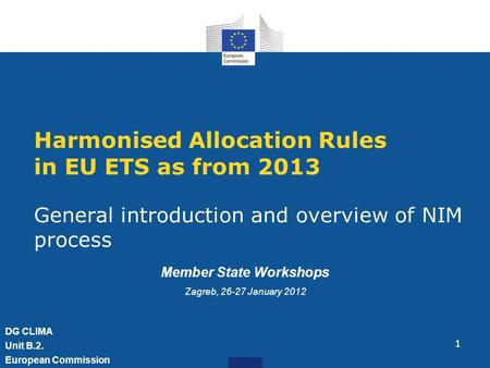 1 Harmonised Allocation Rules in EU ETS as from 2013 General introduction and overview of NIM process DG CLIMA Unit B.2. European Commission Member State.