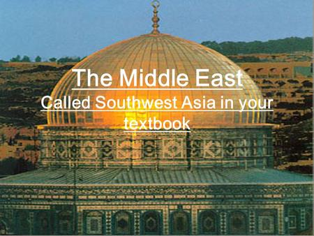 The Middle East Called Southwest Asia in your textbook.