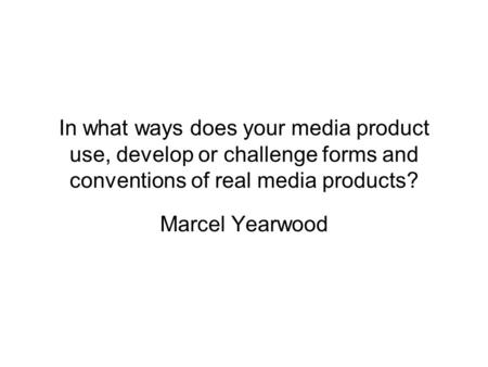 In what ways does your media product use, develop or challenge forms and conventions of real media products? Marcel Yearwood.