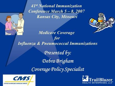 41 st National Immunization Conference March 5 – 8, 2007 Kansas City, Missouri Medicare Coverage for Influenza & Pneumococcal Immunizations Presented.