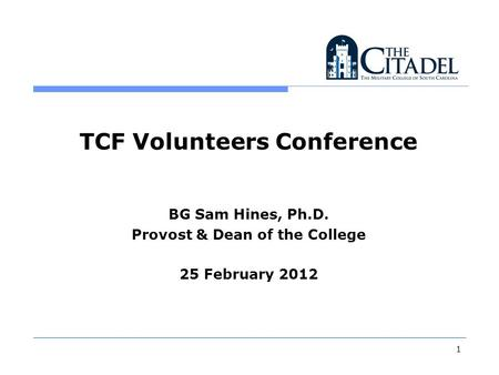 TCF Volunteers Conference BG Sam Hines, Ph.D. Provost & Dean of the College 25 February 2012 1.