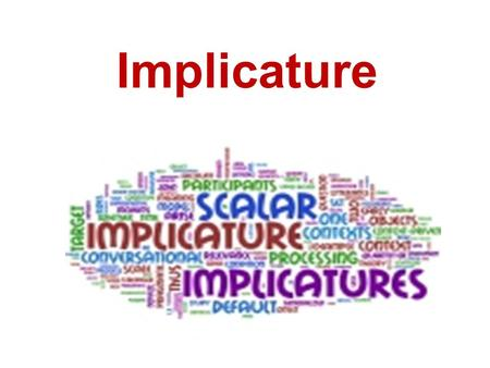 "Implicature. I. Definition The term ""Implicature"" accounts for what a speaker can imply, suggest or mean, as distinct from what the speaker literally."