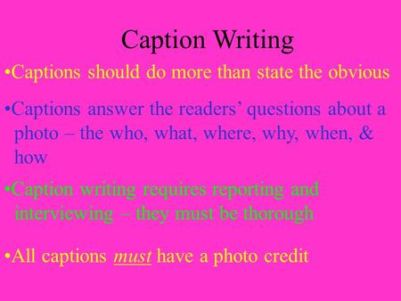 Caption Writing Captions should do more than state the obvious Captions answer the readers' questions about a photo – the who, what, where, why, when,
