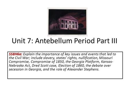 Unit 7: Antebellum Period Part III SS8H6a: SS8H6a: Explain the importance of key issues and events that led to the Civil War; include slavery, states'