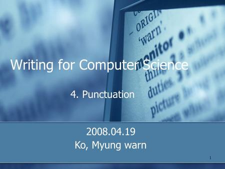 1 Writing for Computer Science 4. Punctuation 2008.04.19 Ko, Myung warn.