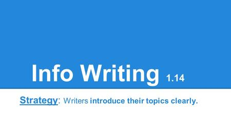 Info Writing 1.14 Strategy: Writers introduce their topics clearly.