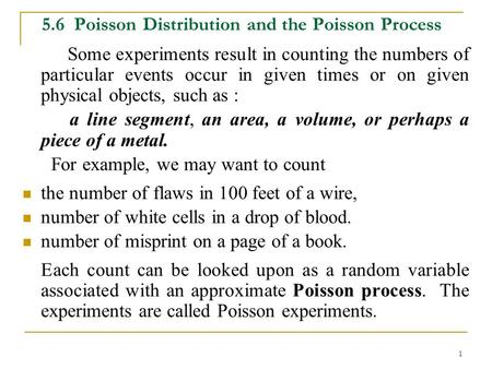 1 5.6 Poisson Distribution and the Poisson Process Some experiments result in counting the numbers of particular events occur in given times or on given.