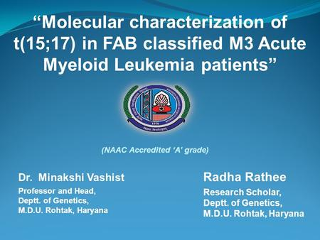 """Molecular characterization of t(15;17) in FAB classified M3 Acute Myeloid Leukemia patients"" Radha Rathee Research Scholar, Deptt. of Genetics, M.D.U."
