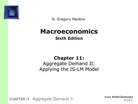 Slide 0 CHAPTER 11 Aggregate Demand II Macroeconomics Sixth Edition Chapter 11: Aggregate Demand II: Applying the IS-LM Model Econ 4020/Chatterjee N. Gregory.
