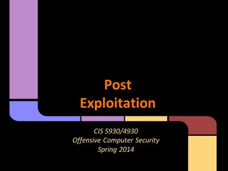 PostExploitation CIS 5930/4930 Offensive Computer Security Spring 2014.