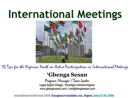 International Meetings 12 Tips for the Nigerian Youth on Active Participation in International Meetings 'Gbenga Sesan Program Manager / Team Leader Lagos.
