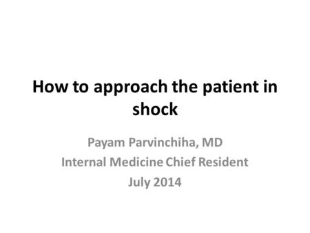 How to approach the patient in shock Payam Parvinchiha, MD Internal Medicine Chief Resident July 2014.