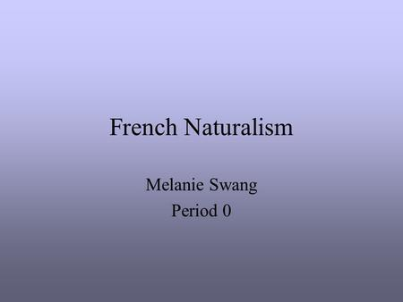 French Naturalism Melanie Swang Period 0. French Naturalism in Art Realism movement in 19 th century Reaction to late-Baroque style Realistic objects.