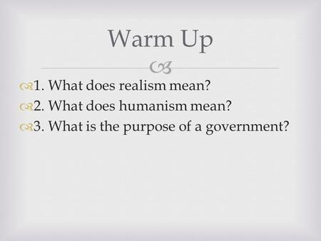   1. What does realism mean?  2. What does humanism mean?  3. What is the purpose of a government? Warm Up.