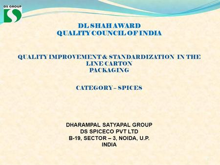 DL SHAH AWARD QUALITY COUNCIL OF INDIA QUALITY IMPROVEMENT & STANDARDIZATION IN THE LINE CARTON PACKAGING CATEGORY – SPICES DHARAMPAL SATYAPAL GROUP DS.