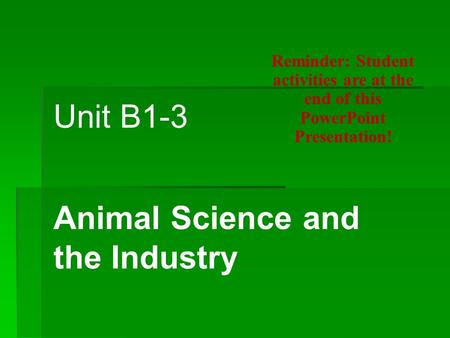 Unit B1-3 Animal Science and the Industry Reminder: Student activities are at the end of this PowerPoint Presentation!