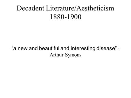 "Decadent Literature/Aestheticism 1880-1900 ""a new and beautiful and interesting disease"" - Arthur Symons."