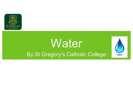 Water By St Gregory's Catholic College. Water Today we are going to talk to you about water and the importance of it.