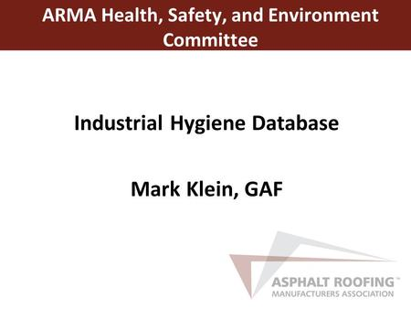 Industrial Hygiene Database Mark Klein, GAF ARMA Health, Safety, and Environment Committee.