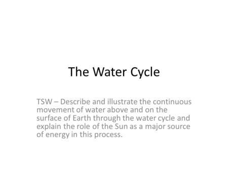 The Water Cycle TSW – Describe and illustrate the continuous movement of water above and on the surface of Earth through the water cycle and explain the.